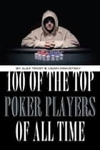 100 of the Top Poker Players of All Time ebook by alex trostanetskiy
