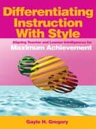 Differentiating Instruction With Style - Aligning Teacher and Learner Intelligences for Maximum Achievement ebook by Gayle H. Gregory