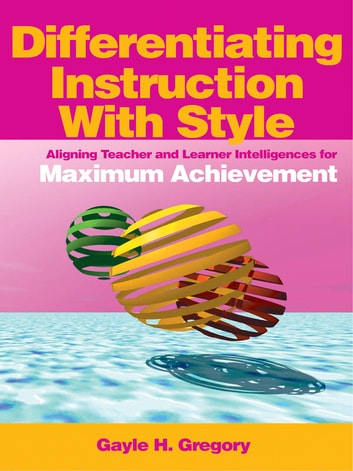 Differentiating Instruction With Style - Aligning Teacher and Learner Intelligences for Maximum Achievement ebook by
