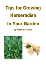 Tips for Growing Horseradish in Your Garden ebook by Robert Donaldson