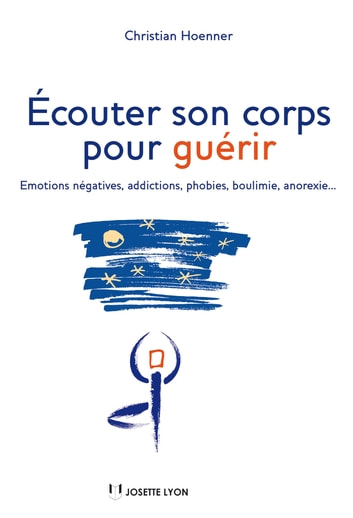 Écouter son corps pour guérir - Emotions négatives, addictions, phobies, boulimie, anorexie... ebook by Christian Hoenner