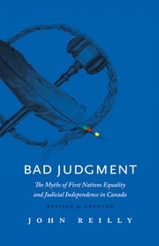 Bad Judgment — Revised & Updated - The Myths of First Nations Equality and Judicial Independence in Canada ebook by John Reilly