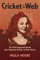 Cricket in the Web: The 1949 Unsolved Murder that Unraveled Politics in New Mexico ebook by Paula Moore