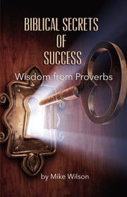 Biblical Secrets of Success - Wisdom from Proverbs ebook by Mike Wilson