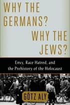 Why the Germans? Why the Jews? - Envy, Race Hatred, and the Prehistory of the Holocaust ebook by Götz Aly