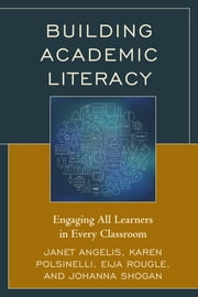 Building Academic Literacy - Engaging All Learners in Every Classroom ebook by Janet Angelis,Karen Polsinelli,Eija Rougle,Johanna Shogan