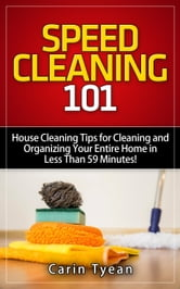 Speed Cleaning 101: House Cleaning Tips for Cleaning and Organizing Your Entire Home in Less Than 59 Minutes! - Speed Cleaning Book ebook by Carin Tyean