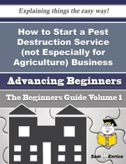 How to Start a Pest Destruction Service (not Especially for Agriculture) Business (Beginners Guide) - How to Start a Pest Destruction Service (not Especially for Agriculture) Business (Beginners Guide) ebook by Marry Hawley