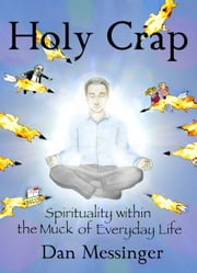 Holy Crap: Spirituality Within the Muck of Everyday Life ebook by Dan Messinger