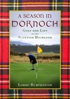 A Season in Dornoch - Golf and Life in the Scottish Highlands ebook by Lorne Rubenstein, Sean Connery