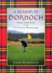 A Season in Dornoch - Golf and Life in the Scottish Highlands ebook by Lorne Rubenstein,Sean Connery