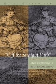 """Off the Straight Path"" - Illicit Sex, Law, and Community in Ottoman Aleppo ebook by Elyse Semerdijan"