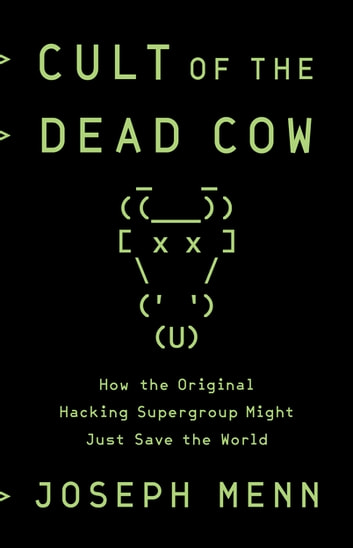Cult of the Dead Cow - How the Original Hacking Supergroup Might Just Save the World ebook by Joseph Menn