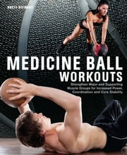 Medicine Ball Workouts - Strengthen Major and Supporting Muscle Groups for Increased Power, Coordination, and Core Stability ebook by Brett Stewart