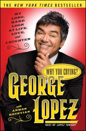 Why You Crying? - My Long, Hard Look at Life, Love, and Laughter ebook by George Lopez