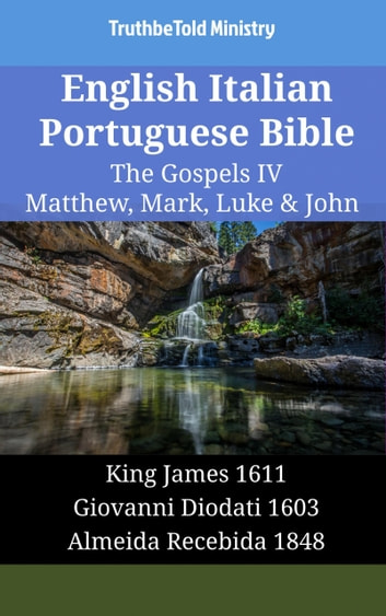 English Italian Portuguese Bible - The Gospels IV - Matthew, Mark, Luke & John - King James 1611 - Giovanni Diodati 1603 - Almeida Recebida 1848 ebook by TruthBeTold Ministry