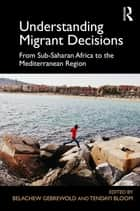 Understanding Migrant Decisions - From Sub-Saharan Africa to the Mediterranean Region ebook by Belachew Gebrewold, Tendayi Bloom