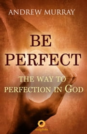 Be Perfect - The way to perfection in God ebook by Andrew Murray