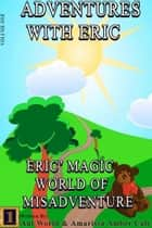 Adventures With Eric: Eric's Magic World Of Misadventure ebook by Ant World