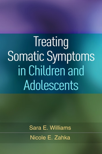 Treating Somatic Symptoms in Children and Adolescents ebook by Sara E. Williams, PhD,Nicole E. Zahka, PhD