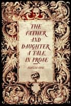 The Father and Daughter: A Tale, in Prose ebook by Amelia Opie