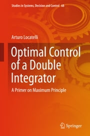 Optimal Control of a Double Integrator - A Primer on Maximum Principle ebook by Arturo Locatelli
