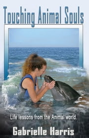 Touching Animal Souls - Life Lessons from the Animal World ebook by Gabrielle Harris