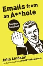 Emails from an Asshole - Real People Being Stupid ebook by John Lindsay