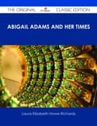 Abigail Adams and Her Times - The Original Classic Edition eBook by Laura Elizabeth Howe Richards