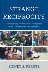 Strange Reciprocity - Mainstreaming Women's Work in Tepotzlan in the 'Decade of the New Economy' ebook by Sidney Perutz
