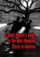 A Ghost Hunter's Guide to the Most Haunted Places in America ebook by Terrance Zepke