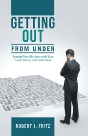 Getting Out from Under: - Leaving Your Business with Your Cash, Sanity, and Soul Intact ebook by Robert J. Fritz