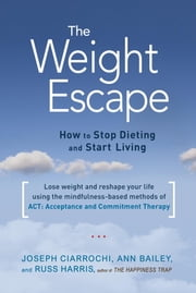 The Weight Escape - How to Stop Dieting and Start Living ebook by Ann Bailey,Joseph Ciarrochi,Russ Harris