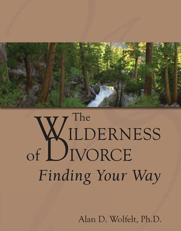 The Wilderness of Divorce - Finding Your Way ebook by Alan D. Wolfelt, PhD