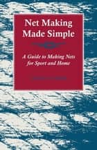 Net Making Made Simple - A Guide to Making Nets for Sport and Home ebook by Various Authors