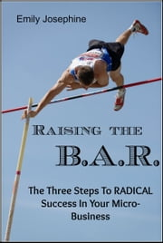 Raising The B.A.R.: The Three Steps To Radical Success In Your Micro-Business ebook by Emily Josephine