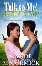 Talk to Me! Listen to Me! Keys to Improve Communication and Questions to Deepen Relationships ebook by Carol McCormick