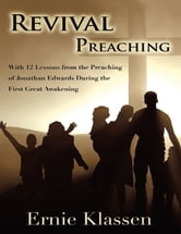 Revival Preaching: With 12 Lessons from the Preaching of Jonathan Edwards During the First Great Awakening ebook by Ernie Klassen