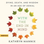 With the End in Mind - Dying, Death, and Wisdom in an Age of Denial audiobook by Kathryn Mannix