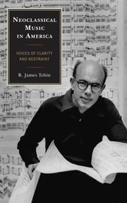 Neoclassical Music in America - Voices of Clarity and Restraint ebook by R. James Tobin