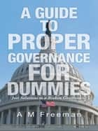 A Guide to Proper Governance for Dummies ebook by A M  Freeman