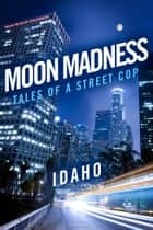 Moon Madness - Tales Of A Street Cop ebook by Idaho