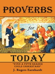 Proverbs for Today - Even a Fifth Grader Could Understand ebook by J. Rogers Earnhardt