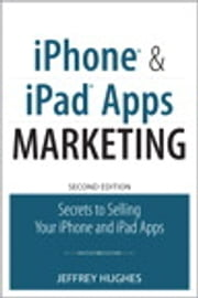 iPhone and iPad Apps Marketing - Secrets to Selling Your iPhone and iPad Apps ebook by Jeffrey Hughes