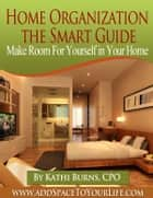 Home Organization, The Smart Guide ~ Make Room for Yourself in Your Home ebook by Kathi Burns, CPO