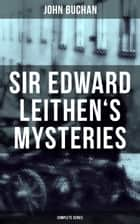 SIR EDWARD LEITHEN'S MYSTERIES - Complete Series - The Power-House, John Macnab, The Dancing Floor, The Gap in the Curtain, Sick Heart River & Sing a Song of Sixpence ebook by John Buchan