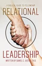 Relational Leadership - A Biblical Guide to Fellowship ebook by Daniel C. Juster  Th.D.