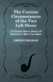 The Curious Circumstances of the Two Left Shoes (A Classic Short Story of Detective Max Carrados) ebook by Ernest Bramah
