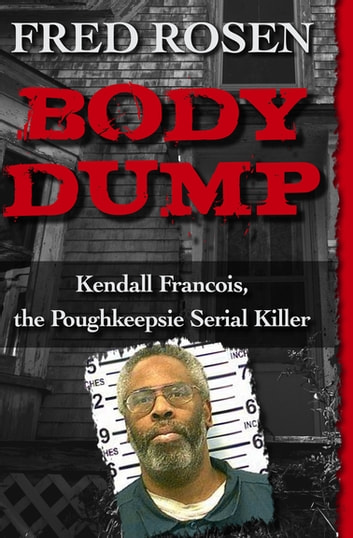 Body Dump - Kendall Francois, the Poughkeepsie Serial Killer ebook by Fred Rosen