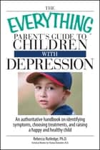 The Everything Parent's Guide To Children With Depression - An Authoritative Handbook on Identifying Symptoms, Choosing Treatments, and Raising a Happy and Healthy Child ebook by Rebecca Rutledge